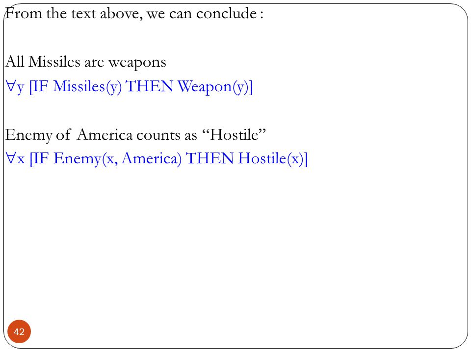 From the text above, we can conclude : All Missiles are weapons y [IF Missiles(y) THEN Weapon(y)] Enemy of America counts as Hostile x [IF Enemy(x, America) THEN Hostile(x)]